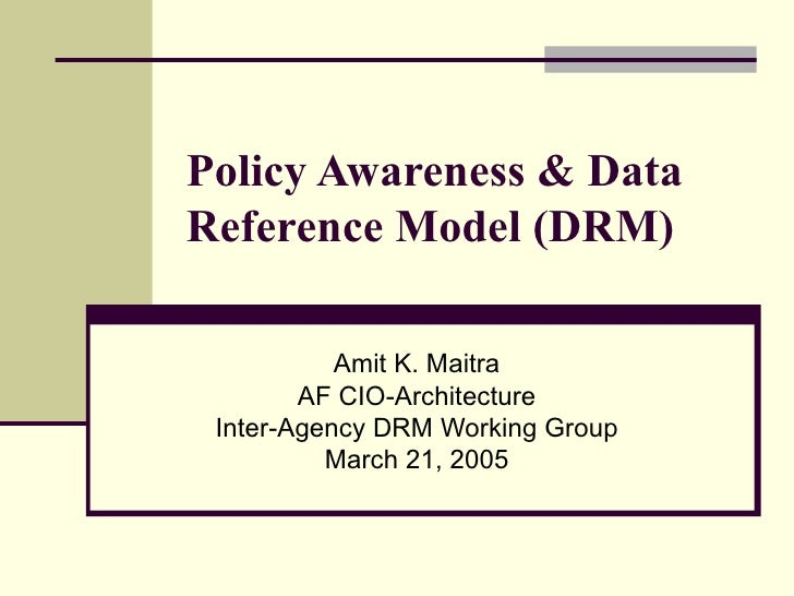 Policy Awareness & Data Reference Model (DRM) Amit K. Maitra AF CIO-Architecture Inter-Agency DRM Working Group March 21, ...