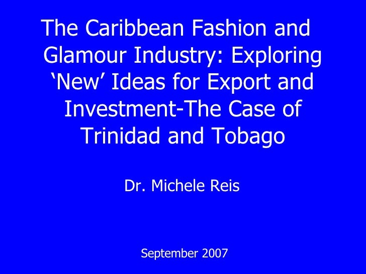 The Caribbean Fashion and  Glamour Industry: Exploring 'New' Ideas for Export and Investment-The Case of Trinidad and Toba...
