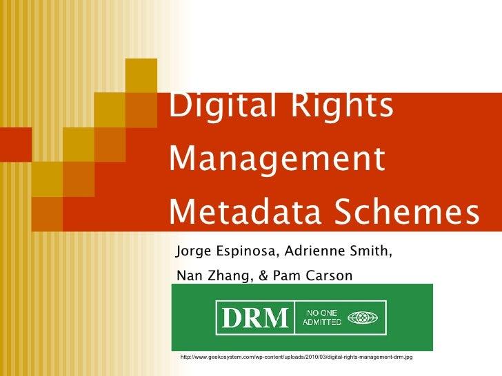 Digital Rights Management Metadata Schemes Jorge Espinosa, Adrienne Smith,  Nan Zhang, & Pam Carson http://www.geekosystem...