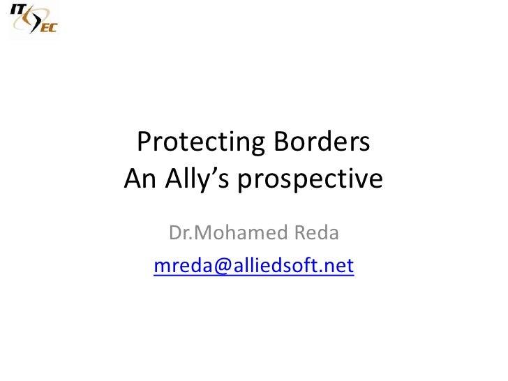 Protecting BordersAn Ally's prospective<br />Dr.Mohamed Reda<br />mreda@alliedsoft.net<br />