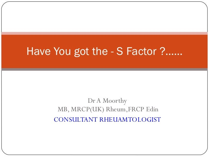Dr A Moorthy  MB, MRCP(UK) Rheum,FRCP Edin CONSULTANT RHEUAMTOLOGIST Have You got the - S Factor ?......