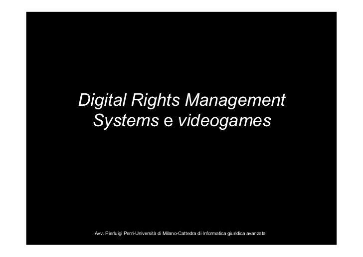 Digital Rights Management  Systems e videogames  Avv. Pierluigi Perri-Università di Milano-Cattedra di Informatica giuridi...