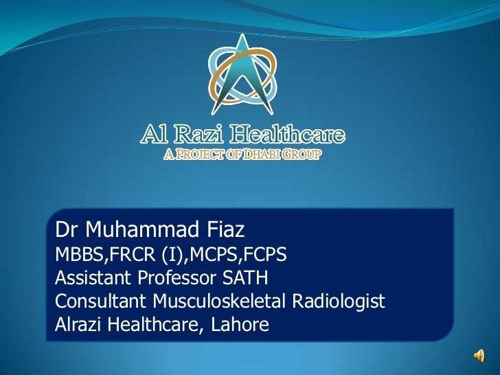 Dr Muhammad FiazMBBS,FRCR (I),MCPS,FCPSAssistant Professor SATHConsultant Musculoskeletal RadiologistAlrazi Healthcare, La...