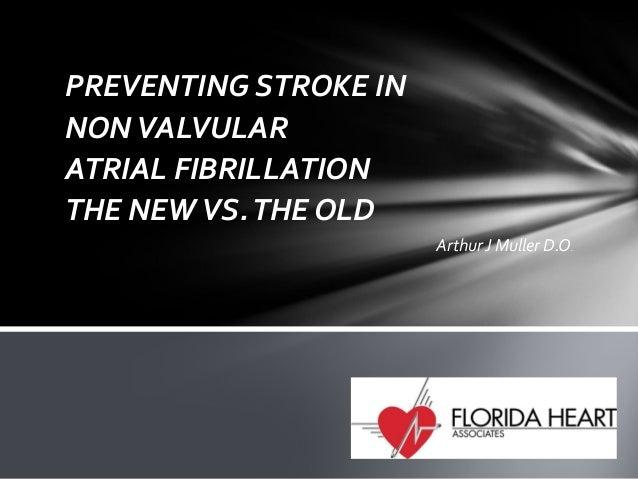 PREVENTING STROKE IN NON VALVULAR ATRIAL FIBRILLATION THE NEW VS. THE OLD Arthur J Muller D.O.
