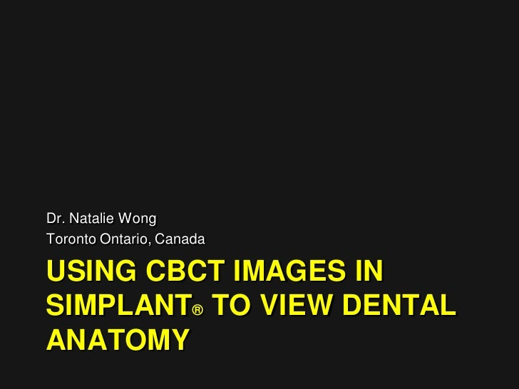 Dr. Natalie WongToronto Ontario, CanadaUSING CBCT IMAGES INSIMPLANT® TO VIEW DENTALANATOMY