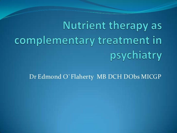 Nutrient therapy as complementary treatment in psychiatry<br />Dr Edmond O`Flaherty  MB DCH DObs MICGP<br />