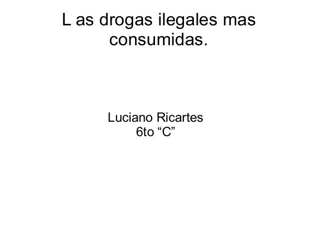 "L as drogas ilegales mas  consumidas.  Luciano Ricartes  6to ""C"""