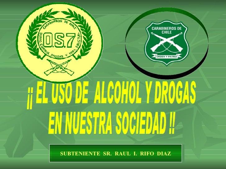 ¡¡ EL USO DE  ALCOHOL Y DROGAS  EN NUESTRA SOCIEDAD !! SUBTENIENTE  SR.  RAUL  I.  RIFO  DIAZ