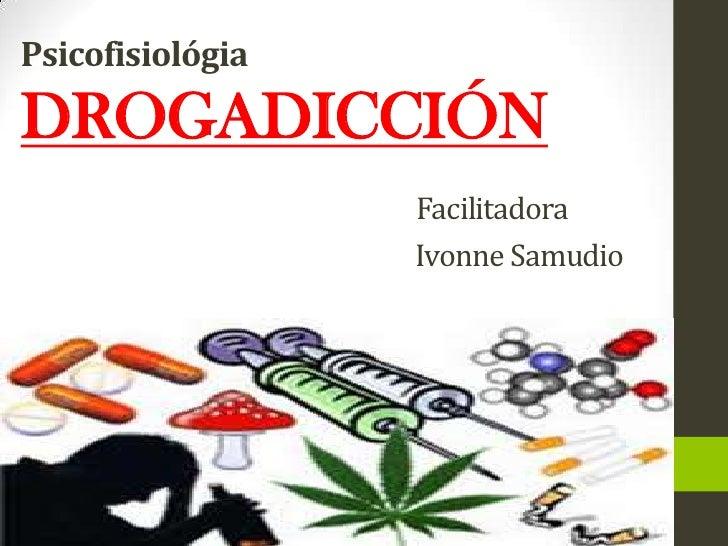 PsicofisiológiaDROGADICCIÓN Facilitadora                                                                  Ivonne Samudio<b...