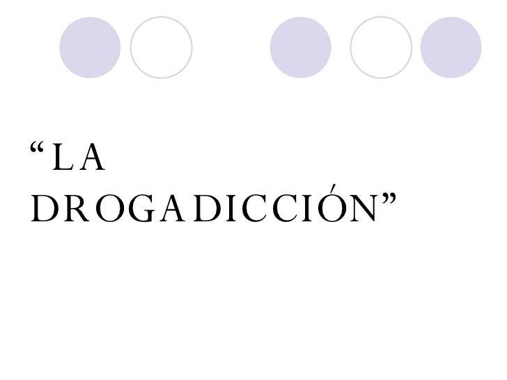""""""" LA DROGADICCIÓN"""""""
