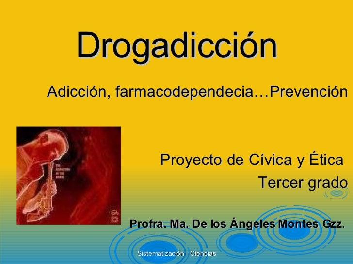 Drogadicción <ul><li>Adicción, farmacodependecia…Prevención </li></ul><ul><li>Proyecto de Cívica y Ética  </li></ul><ul><l...