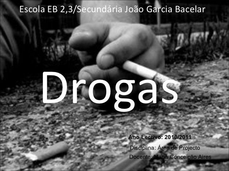 Escola EB 2,3/Secundária João Garcia Bacelar Drogas Ano Lectivo: 2010/2011 Disciplina: Área de Projecto Docente: Maria Con...