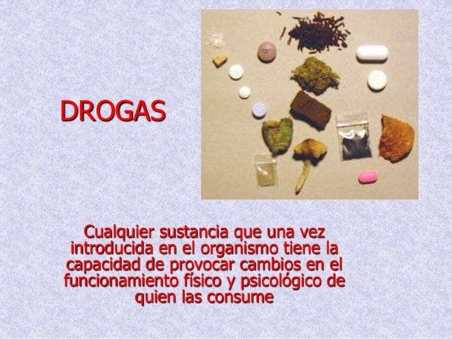 DROGAS   Cualquier sustancia que una vez introducida en el organismo tiene lacapacidad de provocar cambios en elfuncionami...