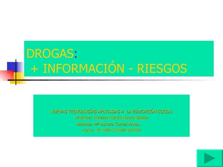 DROGAS :   + INFORMACIÓN - RIESGOS NUEVAS TECNOLOGÍAS APLICADAS A  LA EDUCACIÓN SOCIAL Profesor: Paulino García-Gasco Bret...