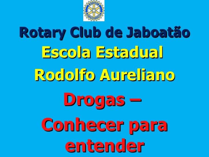 Rotary Club de Jaboatão   Escola Estadual  Rodolfo Aureliano    Drogas –  Conhecer para    entender