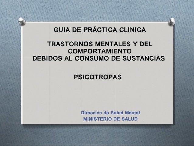 GUIA DE PRÁCTICA CLINICATRASTORNOS MENTALES Y DELCOMPORTAMIENTODEBIDOS AL CONSUMO DE SUSTANCIASPSICOTROPASDirección de Sal...