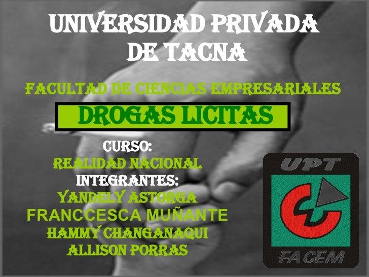 UNIVERSIDAD PRIVADA DE TACNA DROGAS LICITAS CURSO: REALIDAD NACIONAL INTEGRANTES: YANDELY ASTORGA FRANCCESCA MUÑANTE HAMMY...