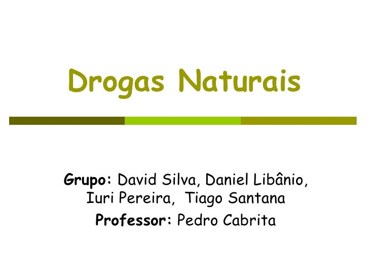 Drogas Naturais Grupo:  David Silva, Daniel Libânio, Iuri Pereira,  Tiago Santana Professor:  Pedro Cabrita