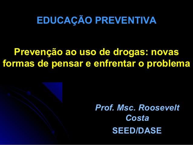 Prevenção ao uso de drogas: novas formas de pensar e enfrentar o problema Prof. Msc. Roosevelt Costa SEED/DASE EDUCAÇÃO PR...