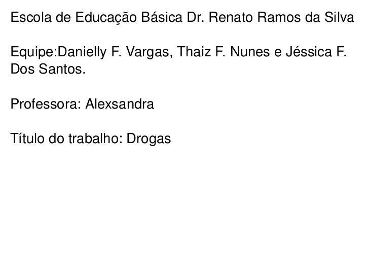 Escola de Educação Básica Dr. Renato Ramos da Silva Equipe:Danielly F. Vargas, Thaiz F. Nunes e Jéssica F. Dos Santos. Pro...