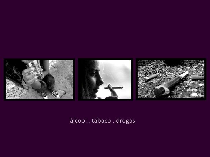 álcool . tabaco . drogas