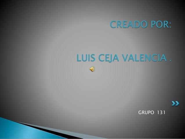 GRUPO 131 CREADO POR: LUIS CEJA VALENCIA .