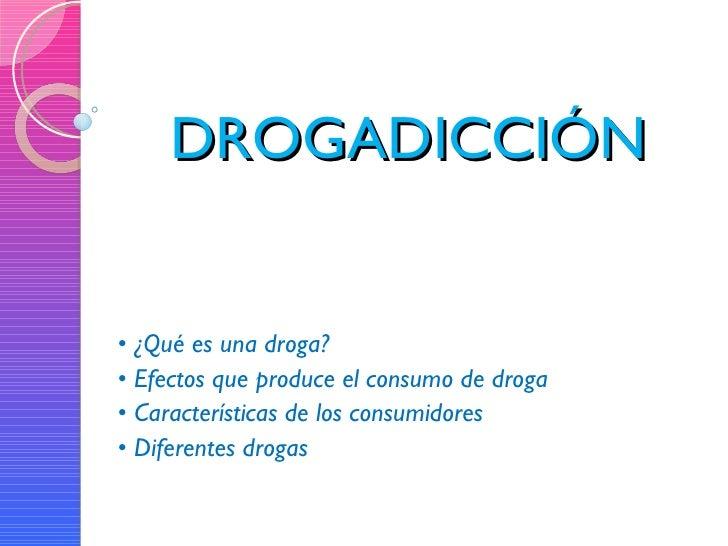 DROGADICCIÓN •  ¿Qué es una droga? •  Efectos que produce el consumo de droga •  Características de los consumidores •  Di...