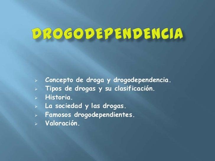    Concepto de droga y drogodependencia.   Tipos de drogas y su clasificación.   Historia.   La sociedad y las drogas....