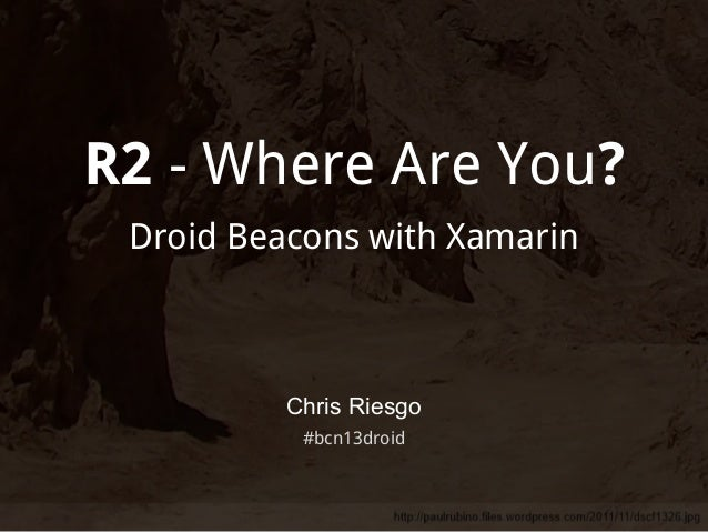 R2 - Where Are You? Droid Beacons with Xamarin  Chris Riesgo #bcn13droid