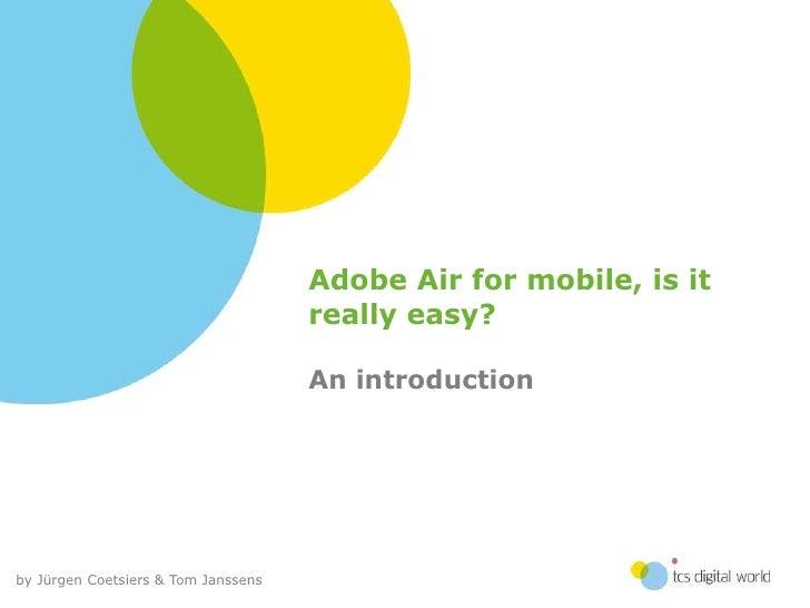 Adobe Air for mobile, is it really easy? - Jürgen Coetsiers & Tom Janssens, TCS Digital World - droidcon.be 2011