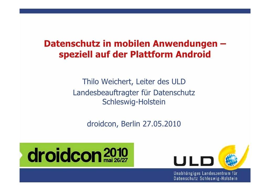 Datenschutz in mobilen Anwendungen –    speziell auf der Plattform Android         Thilo Weichert, Leiter des ULD      Lan...