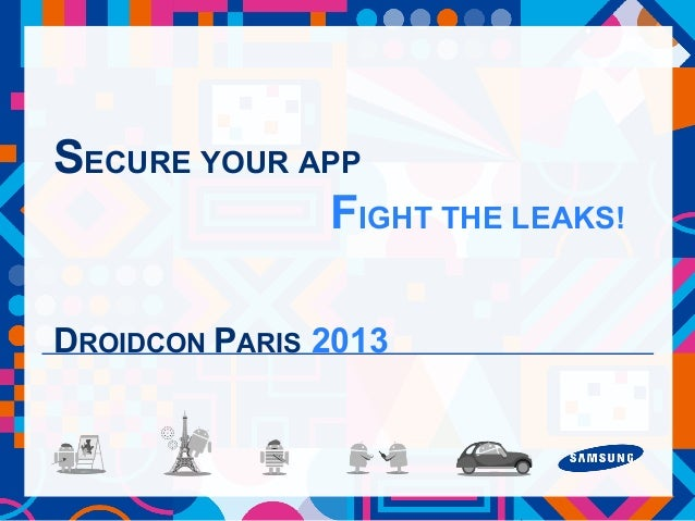 SECURE YOUR APP FIGHT THE LEAKS! DROIDCON PARIS 2013