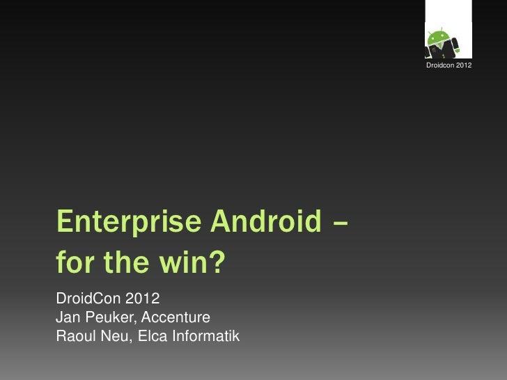 Droidcon 2012Enterprise Android –for the win?DroidCon 2012Jan Peuker, AccentureRaoul Neu, Elca Informatik