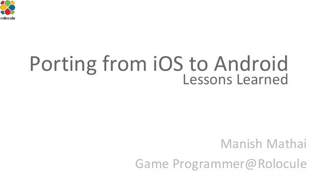 Porting from iOS to Android Lessons Learned  Manish Mathai Game Programmer@Rolocule
