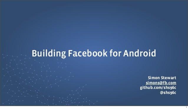 Simon Stewartsimons@fb.comgithub.com/shs96c@shs96cBuilding Facebook for Android1