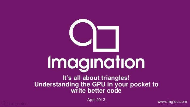 © Imagination Technologies p1www.imgtec.comApril 2013It's all about triangles!Understanding the GPU in your pocket towrite...