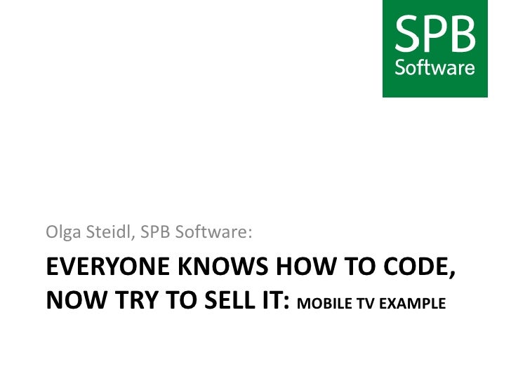 Everyone knows how to code, now try to sell it: mobile TV example<br />Olga Steidl, SPB Software:<br />