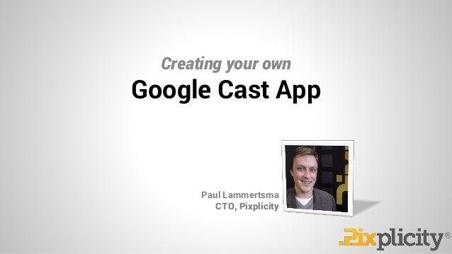 Creating your own Paul Lammertsma CTO, Pixplicity Google Cast App