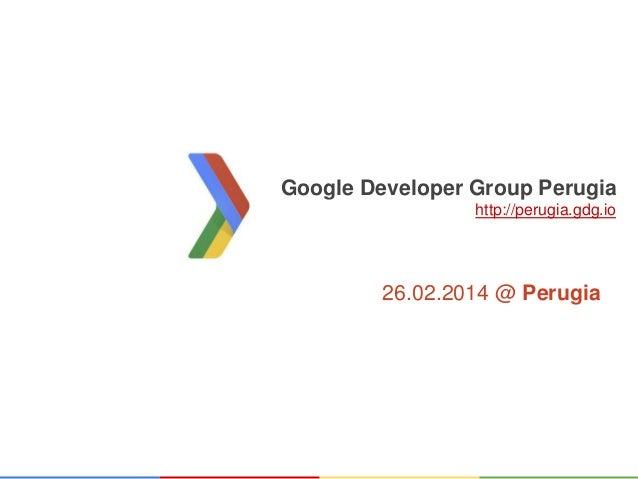 Google Developer Group Perugia http://perugia.gdg.io  26.02.2014 @ Perugia