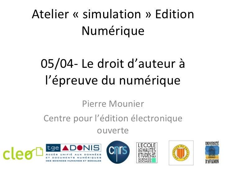 Atelier « simulation » Edition          Numérique 05/04- Le droit d'auteur à  l'épreuve du numérique           Pierre Moun...