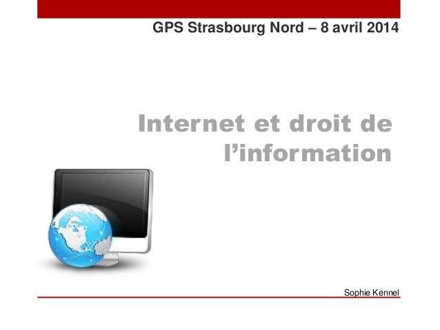 Internet et droit de l'information GPS Strasbourg Nord – 8 avril 2014 Sophie Kennel