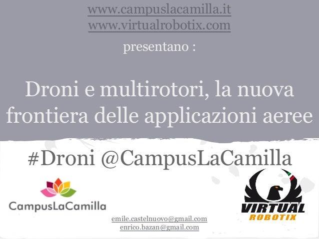 www.campuslacamilla.it www.virtualrobotix.com presentano :  Droni e multirotori, la nuova frontiera delle applicazioni aer...