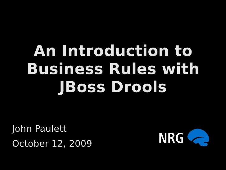 An Introduction to    Business Rules with        JBoss Drools  John Paulett October 12, 2009