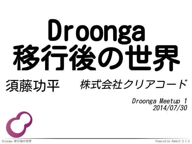 Droonga 移行後の世界 Powered by Rabbit 2.1.2 Droonga 移行後の世界 須藤功平 株式会社クリアコード Droonga Meetup 1 2014/07/30