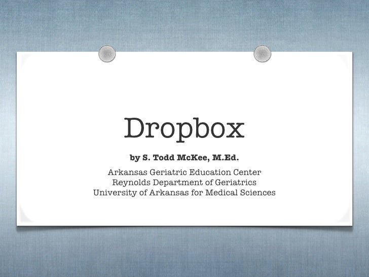Dropbox         by S. Todd McKee, M.Ed.    Arkansas Geriatric Education Center     Reynolds Department of Geriatrics Unive...