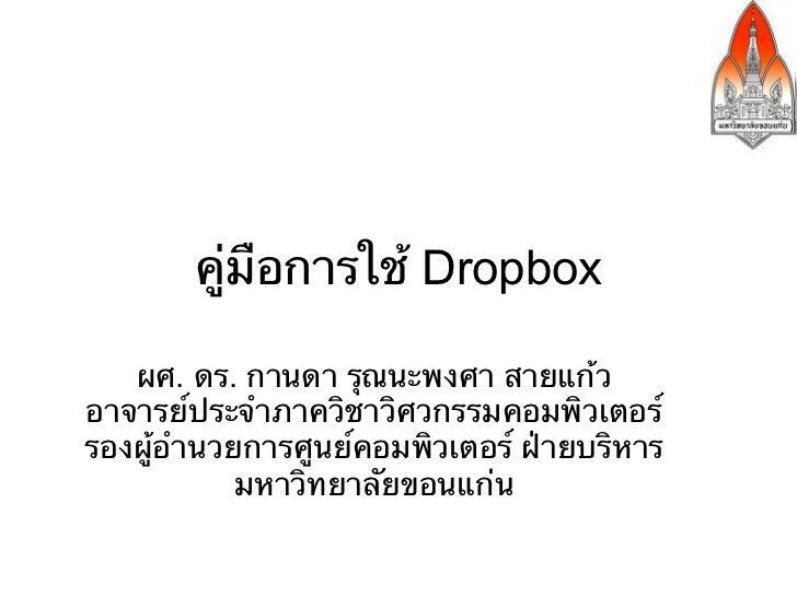 คู่มือการใช้ Dropbox   ผศ. ดร. กานดา รุณนะพงศา สายแก้วอาจารย์ประจําภาควิชาวิศวกรรมคอมพิวเตอร์รองผู้อํานวยการศูนย์คอมพิวเตอ...