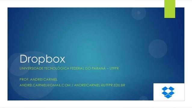 Dropbox UNIVERSIDADE TECNOLÓGICA FEDERAL DO PARANÁ – UTFPR PROF. ANDREI CARNIEL  ANDREI.CARNIEL@GMAIL.COM / ANDREICARNIEL@...