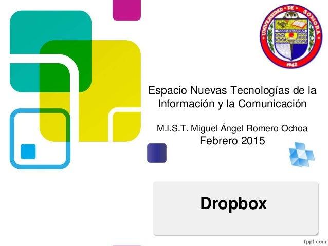 Espacio Nuevas Tecnologías de la Información y la Comunicación M.I.S.T. Miguel Ángel Romero Ochoa Febrero 2015 Dropbox