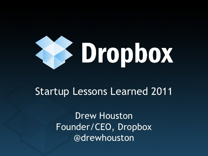 Startup Lessons Learned 2011 Drew Houston Founder/CEO, Dropbox @drewhouston
