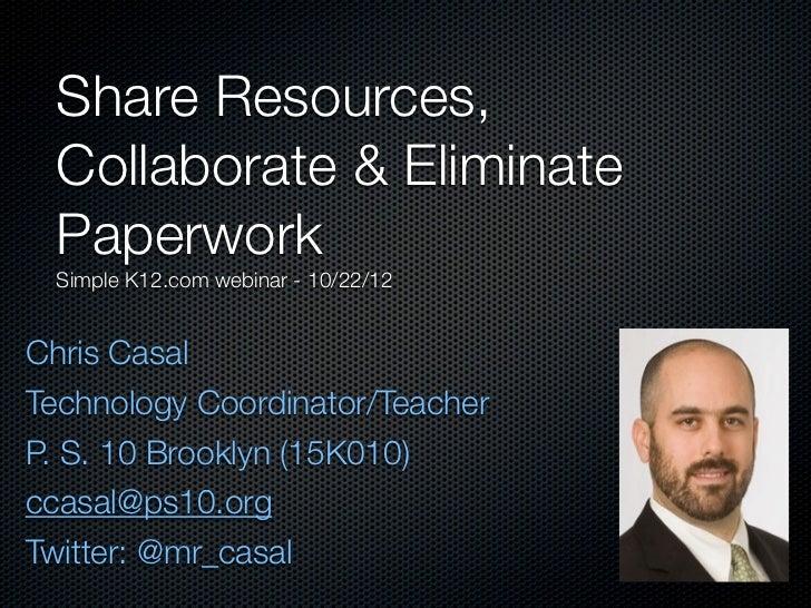 Share Resources, Collaborate & Eliminate Paperwork Simple K12.com webinar - 10/22/12Chris CasalTechnology Coordinator/Teac...